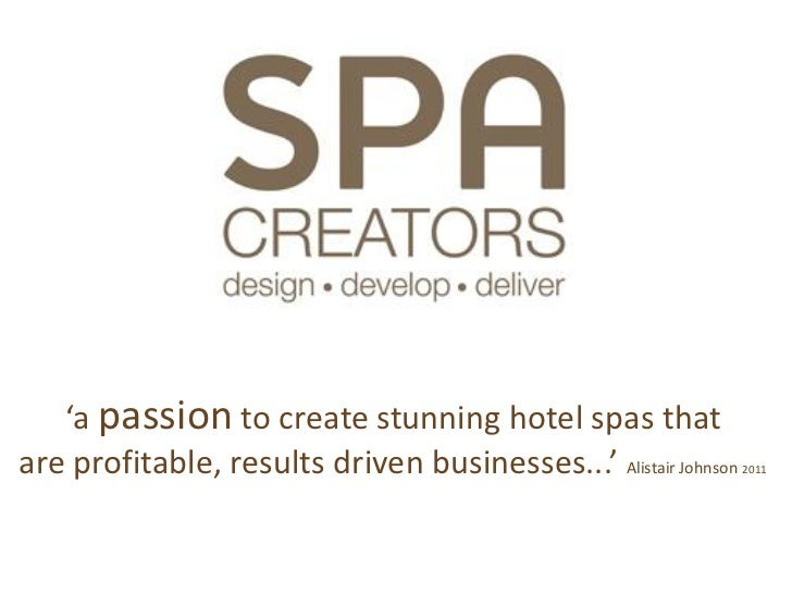 'a passion to create stunning hotel spas thatare profitable, results driven businesses...' Alistair Johnson   2011