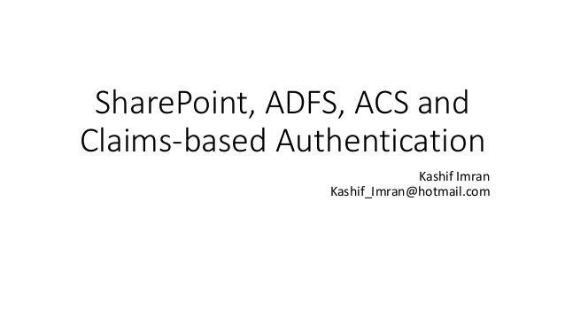 SharePoint, ADFS, ACS and  Claims-based Authentication  Kashif Imran  Kashif_Imran@hotmail.com
