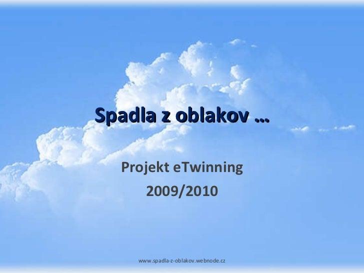 Spadla z oblakov … Projekt eTwinning 2009/2010 www.spadla-z-oblakov.webnode.cz