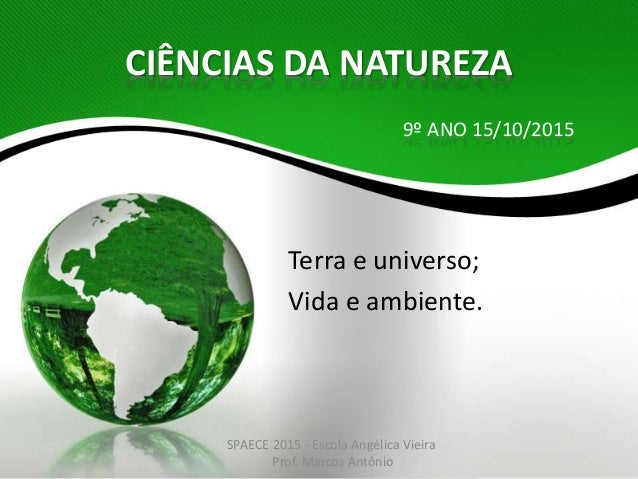 CIÊNCIAS DA NATUREZA Terra e universo; Vida e ambiente. 9º ANO 15/10/2015 SPAECE 2015 - Escola Angélica Vieira Prof. Marco...