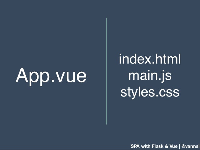 SPA with Flask & Vue | @vannsl index.html main.js styles.css App.vue