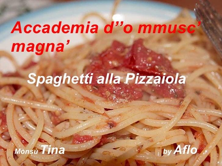 Accademia d''o mmusc' magna' Spaghetti alla Pizzaiola Monsù  Tina   by  Aflo