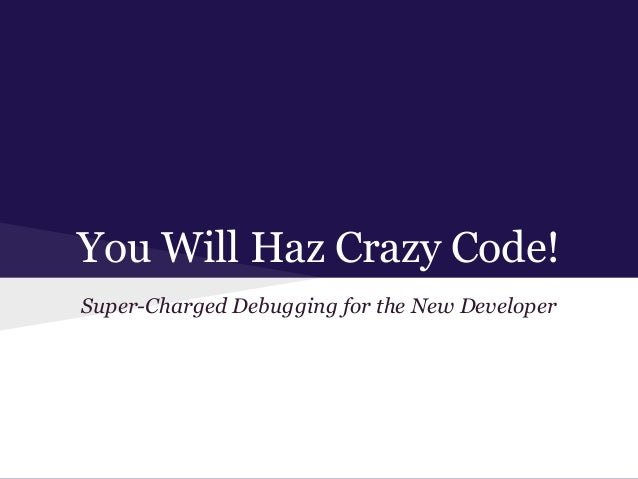 You Will Haz Crazy Code! Super-Charged Debugging for the New Developer