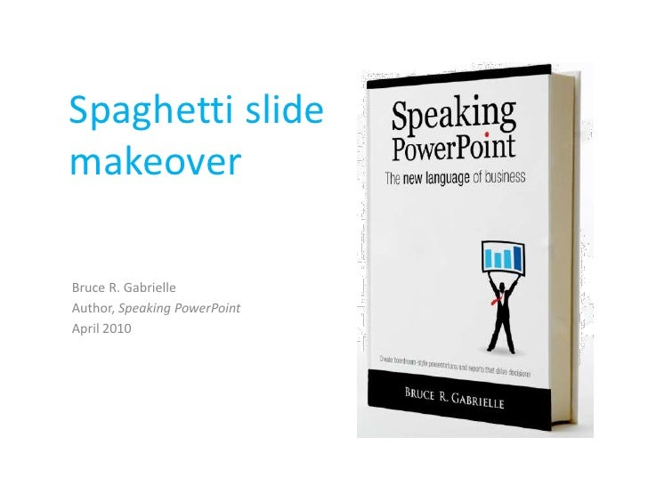 Spaghetti slide makeover<br />Bruce R. Gabrielle<br />Author, Speaking PowerPoint<br />April 2010<br />