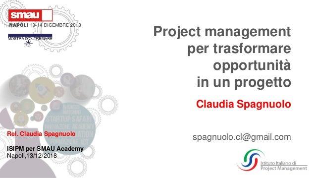 Rel. Claudia Spagnuolo ISIPM per SMAU Academy Napoli,13/12/2018 Project management per trasformare opportunità in un proge...