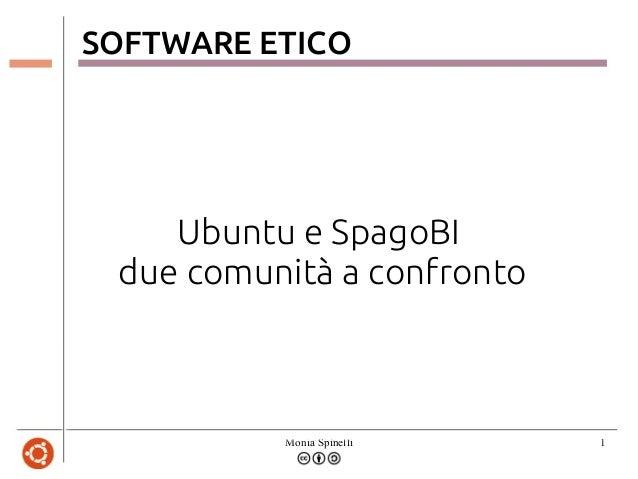 Monia Spinelli 1SOFTWARE ETICOUbuntu e SpagoBIdue comunità a confronto