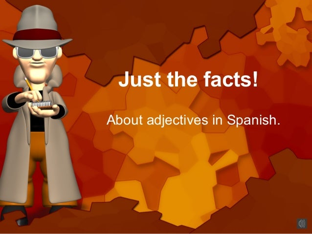 Just the facts!About adjectives in Spanish.