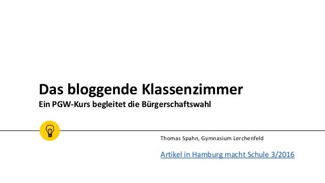 Das bloggende Klassenzimmer Ein PGW-Kurs begleitet die Bürgerschaftswahl Thomas Spahn, Gymnasium Lerchenfeld Artikel in Ha...