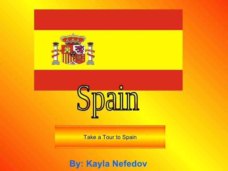 By: Kayla Nefedov Take a Tour to Spain Spain