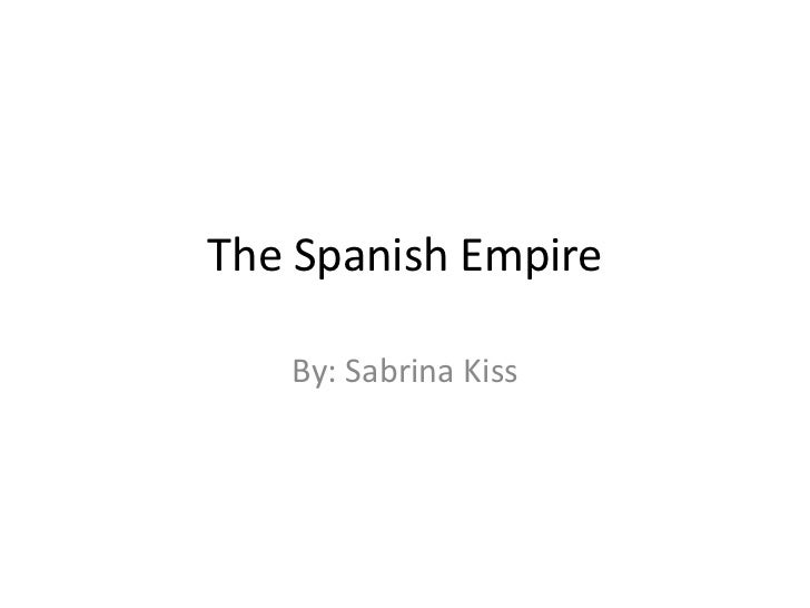 The Spanish Empire<br />By: Sabrina Kiss<br />