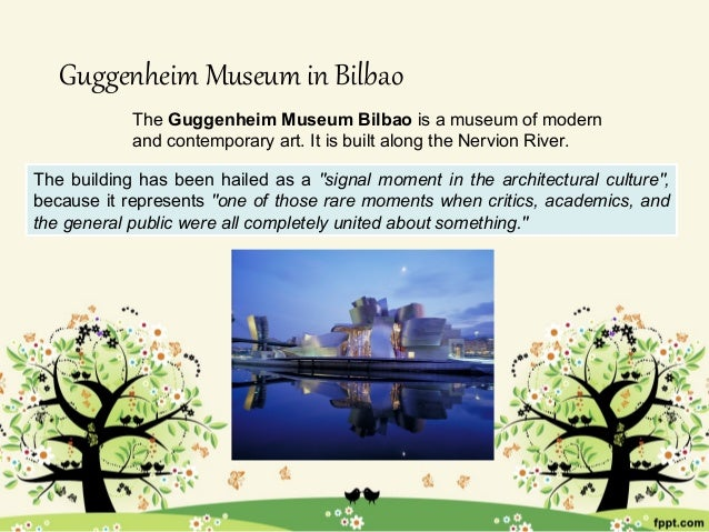Guggenheim Museum in Bilbao            The Guggenheim Museum Bilbao is a museum of modern            and contemporary art....