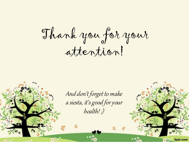 Thank you for your   attention!    And don't forget to make    a siesta, it's good for your              health! ;)