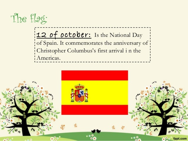 The flag:      12 of october:       Is the National Day      of Spain. It commemorates the anniversary of      Christopher...