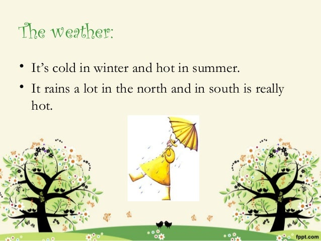 The weather:• It's cold in winter and hot in summer.• It rains a lot in the north and in south is really  hot.