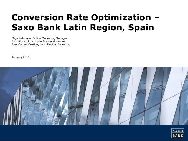 Conversion Rate Optimization –Saxo Bank Latin Region, SpainOlga Safonova, Online Marketing ManagerAida Blanco Real, Latin ...