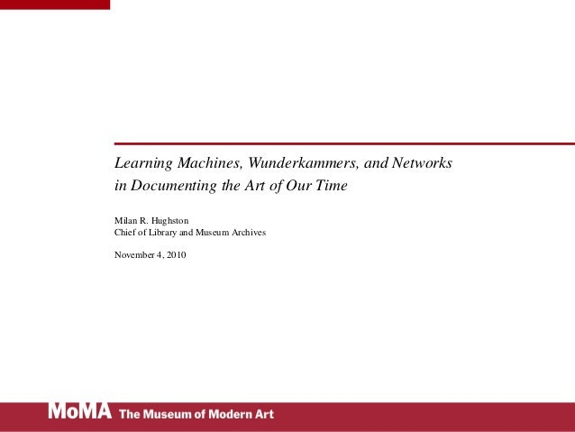 Learning Machines, Wunderkammers, and Networks in Documenting the Art of Our Time Milan R. Hughston Chief of Library and M...