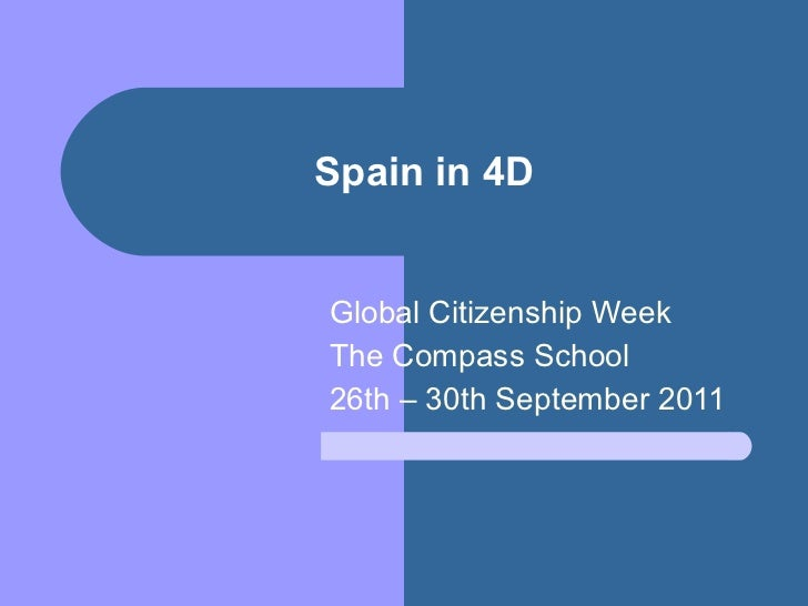Spain in 4D Global Citizenship Week The Compass School 26th – 30th September 2011