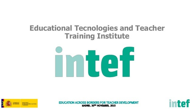 EDUCATION ACROSS BORDERS FOR TEACHER DEVELOPMENT MADRID, 30TH NOVEMBER, 2015 Educational Tecnologies and Teacher Training ...