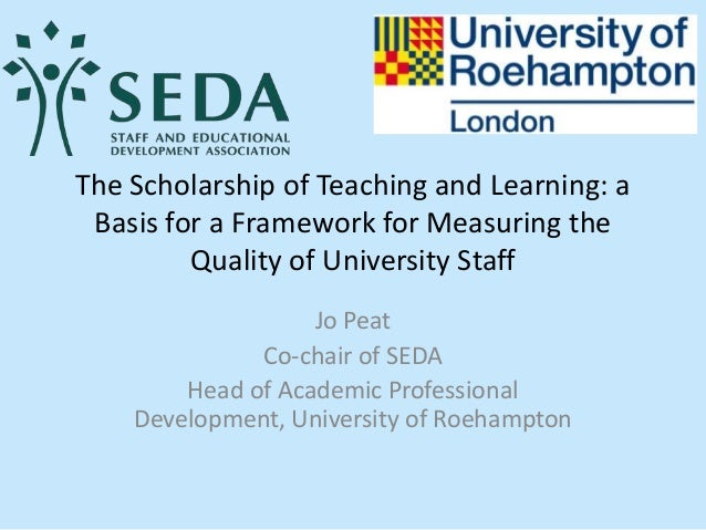 The Scholarship of Teaching and Learning: a Basis for a Framework for Measuring the Quality of University Staff Jo Peat Co...