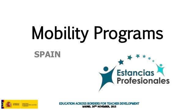 EDUCATION ACROSS BORDERS FOR TEACHER DEVELOPMENT MADRID, 30TH NOVEMBER, 2015 Mobility Programs SPAIN