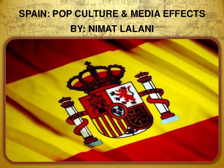 SPAIN: POP CULTURE & MEDIA EFFECTS<br />BY: NIMAT LALANI<br />