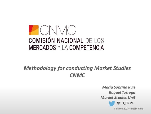 Methodology for conducting Market Studies CNMC María Sobrino Ruiz Raquel Tárrega Market Studies Unit 9, March 2017 – OECD,...