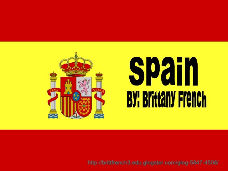 Spain By: Brittany French http://brittfrench3.edu.glogster.com/glog-5847-4508/