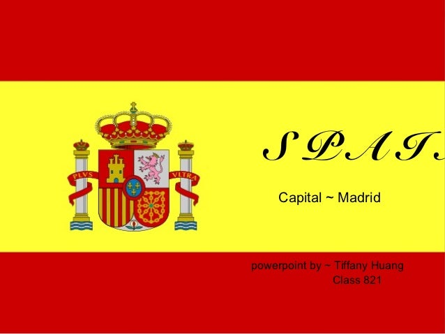 SPAIN     Capital ~ Madridpowerpoint by ~ Tiffany Huang               Class 821