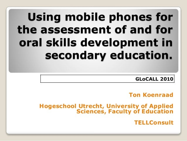 Using mobile phones for the assessment of and for oral skills development in secondary education. Ton Koenraad Hogeschool ...