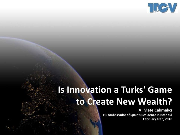 Is Innovation a Turks' Game<br />to Create New Wealth?<br />A. Mete Çakmakcı<br />HE Ambassador of Spain's Residence ...