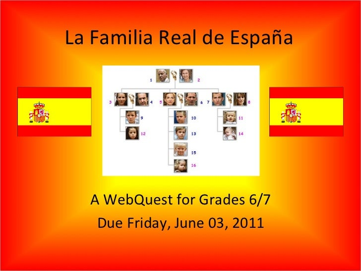 La Familia Real de España A WebQuest for Grades 6/7 Due Friday, June 03, 2011