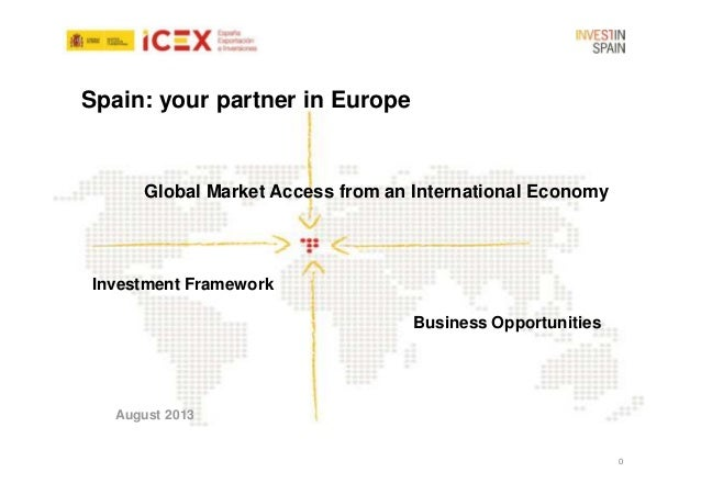 Spain: your partner in Europe  Global Market Access from an International Economy  Investment Framework Business Opportuni...