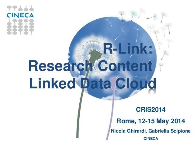 R-Link: Research Content Linked Data Cloud CRIS2014 Rome, 12-15 May 2014 Nicola Ghirardi, Gabriella Scipione CINECA
