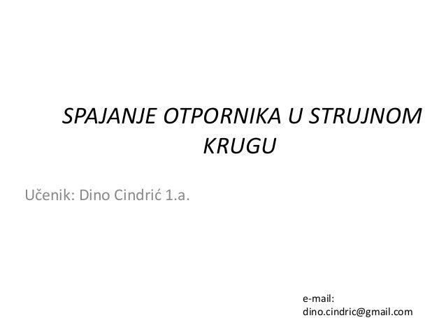 SPAJANJE OTPORNIKA U STRUJNOM  KRUGU  Učenik: Dino Cindrić 1.a.  e-mail:  dino.cindric@gmail.com