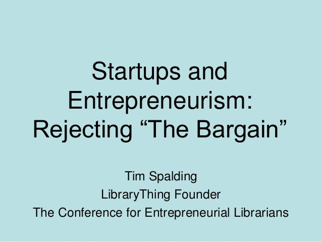 Startups and Entrepreneurism: Rejecting ―The Bargain‖ Tim Spalding LibraryThing Founder The Conference for Entrepreneurial...