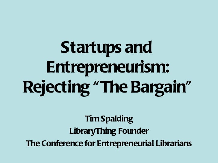 """Startups and  Entrepreneurism: Rejecting """"The Bargain"""" Tim Spalding LibraryThing Founder The Conference for Entrepreneuria..."""