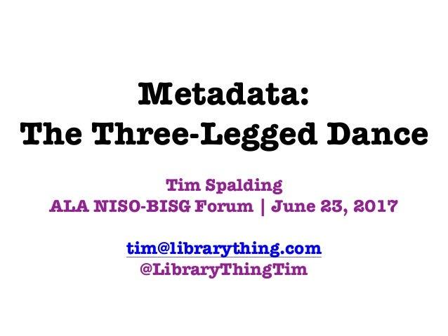 Metadata: The Three-Legged Dance Tim Spalding ALA NISO-BISG Forum | June 23, 2017 tim@librarything.com @LibraryThingTim