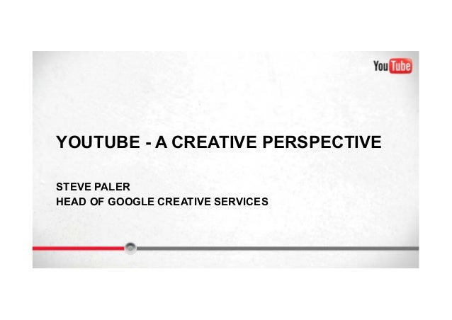 YOUTUBE - A CREATIVE PERSPECTIVE STEVE PALER HEAD OF GOOGLE CREATIVE SERVICES