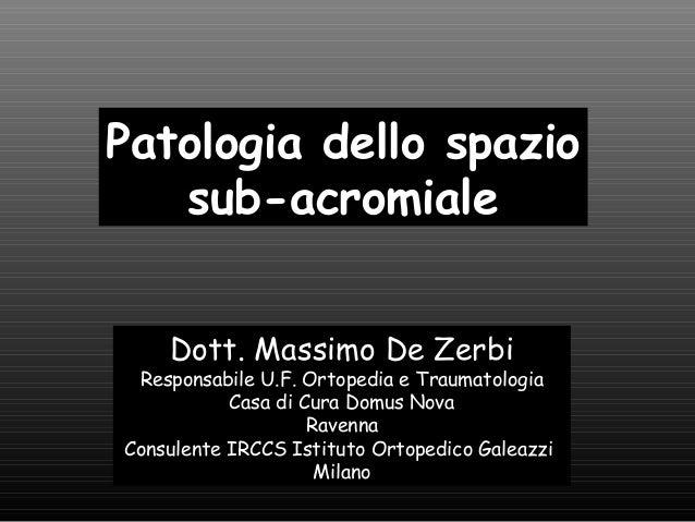 Patologia dello spazio sub-acromiale Dott. Massimo De Zerbi  Responsabile U.F. Ortopedia e Traumatologia Casa di Cura Domu...