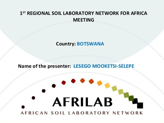 Country: BOTSWANA 1ST REGIONAL SOIL LABORATORY NETWORK FOR AFRICA MEETING Name of the presenter: LESEGO MOOKETSI-SELEPE