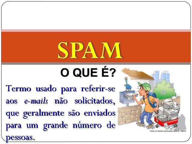O QUE É?O QUE É? Termo usado para referir-seTermo usado para referir-se aosaos e-mailse-mails não solicitados,não solicita...