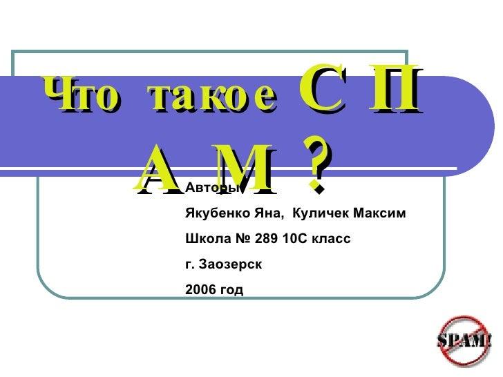 Что такое   С П А М ? Авторы: Якубенко Яна,  Куличек Максим Школа № 289 10С класс г. Заозерск 2006 год