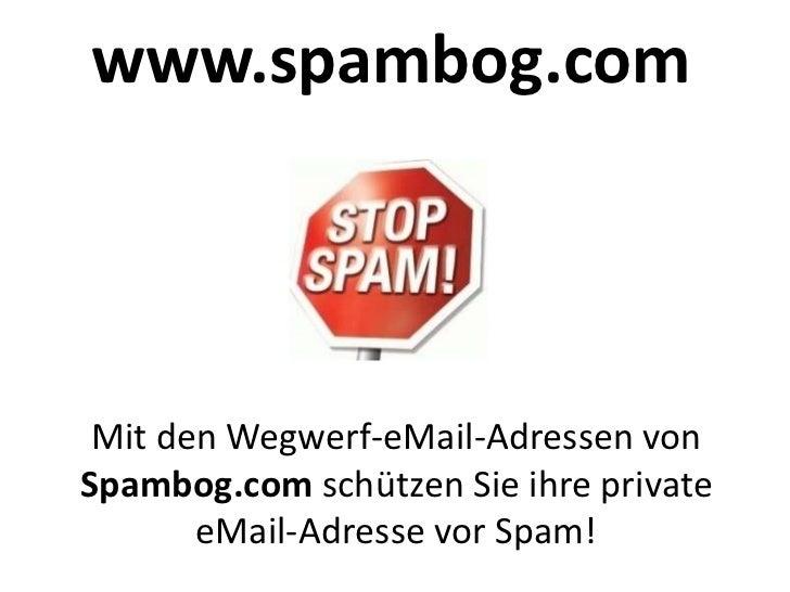 www.spambog.com Mit den Wegwerf-eMail-Adressen vonSpambog.com schützen Sie ihre private       eMail-Adresse vor Spam!