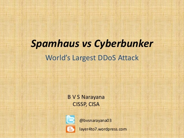Spamhaus vs CyberbunkerWorld's Largest DDoS AttackB V S NarayanaCISSP, CISA@bvsnarayana03layer4to7.wordpress.com