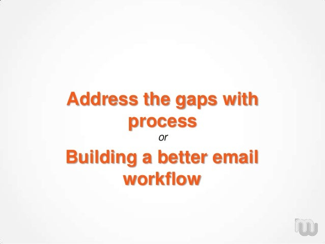 Address the gaps with process or Building a better email workflow