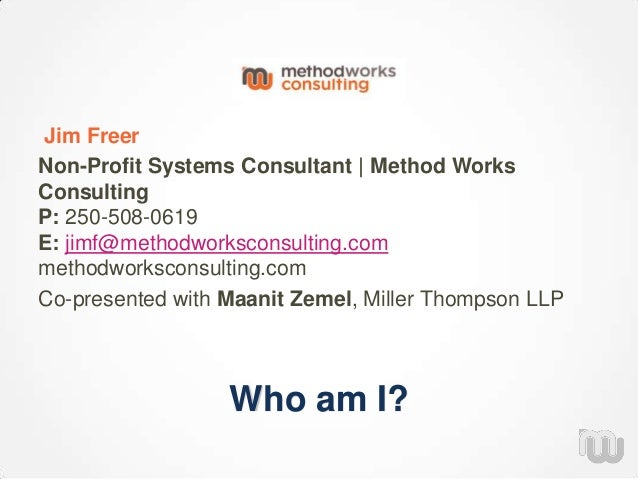 Who am I? Jim Freer Non-Profit Systems Consultant | Method Works Consulting P: 250-508-0619 E: jimf@methodworksconsulting....