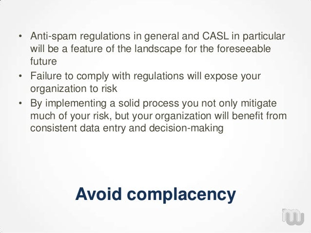 Avoid complacency • Anti-spam regulations in general and CASL in particular will be a feature of the landscape for the for...