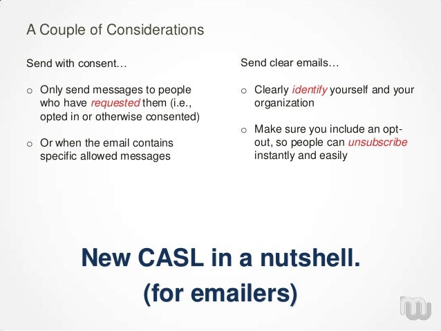 New CASL in a nutshell. (for emailers) A Couple of Considerations Send clear emails… o Clearly identify yourself and your ...