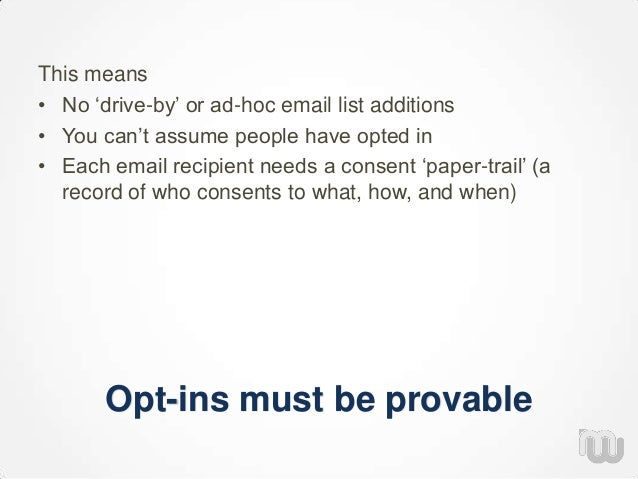 """Opt-ins must be provable This means • No """"drive-by"""" or ad-hoc email list additions • You can""""t assume people have opted in..."""