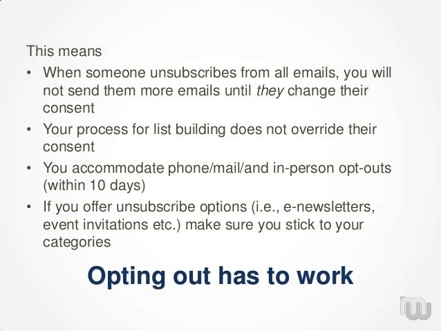Opting out has to work This means • When someone unsubscribes from all emails, you will not send them more emails until th...